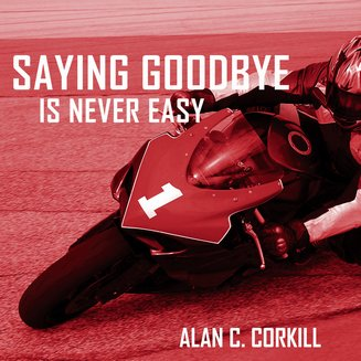 Saying Goodbye is Never Easy - The Motorcycling Diary of First Time TT Competetitor Axel Warlow - audiobook