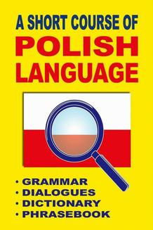 A Short Course of Polish Language. - Grammar - Dialogues - Dictionary - Phrasebook - ebook/pdf