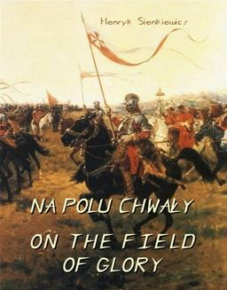 Na polu chwały. Powieść historyczna z czasów króla Jana Sobieskiego.  On The Field of Glory. On the Field of Glory An Historical Novel of the Time of King John Sobieski. - ebook/epub